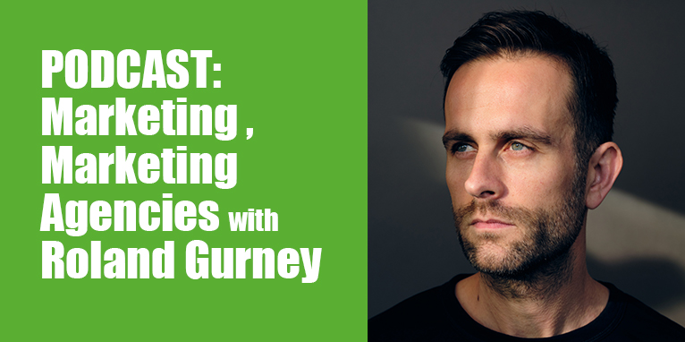 PODCAST: Marketing, Marketing Agencies with Roland Gurney