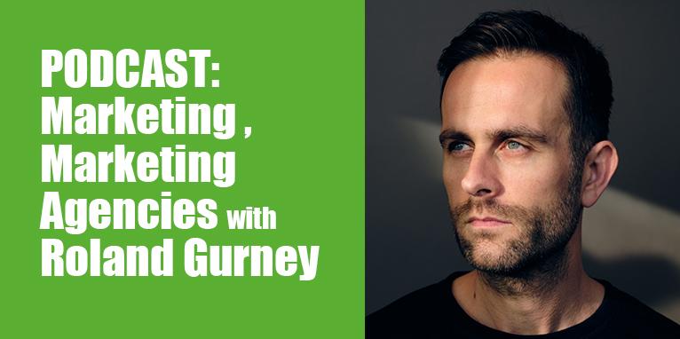 PODCAST: Marketing, Marketing Agencies with Roland Gurney