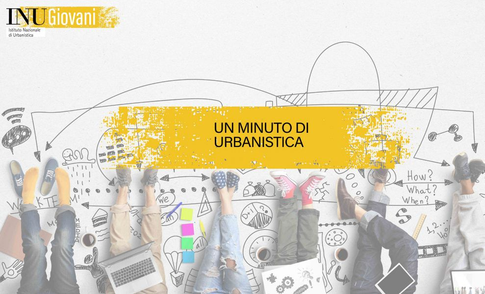 """Un minuto di urbanistica"" – ciclo di filmati a cura di INU giovani."