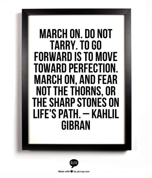 March on. Do not tarry. To go forward is to move toward perfection. March on, and fear not the thorns, or the sharp stones on life's path. — Kahlil Gibran