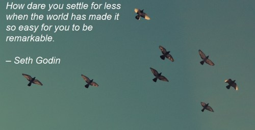 How dare you settle for less when the world has made it so easy for you to be remarkable. – Seth Godin Employee Engagement Quote