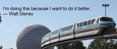 I'm doing this because I want to do it better. — Walt Disney