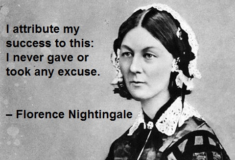I attribute my success to this: I never gave or took any excuse. – Florence Nightingale