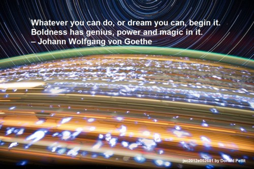 Whatever you can do, or dream you can, begin it. Boldness has genius, power and magic in it. – Johann Wolfgang von Goethe