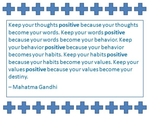 Keep your thoughts positive because your thoughts become your words. Keep your words positive because your words become your behavior. Keep your behavior positive because your behavior becomes your habits. Keep your habits positive because your habits become your values. Keep your values positive because your values become your destiny. – Mahatma Gandhi