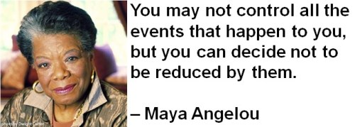 You may not control all the events that happen to you, but you can decide not to be reduced by them. – Maya Angelou