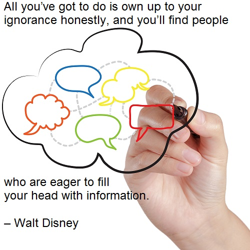 All you've got to do is own up to your ignorance honestly, and you'll find people who are eager to fill your head with information. – Walt Disney