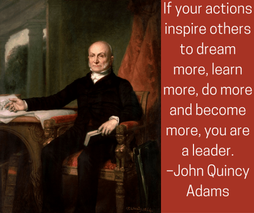 If your actions inspire others to dream more, learn more, do more and become more, you are a leader. –John Quincy Adams