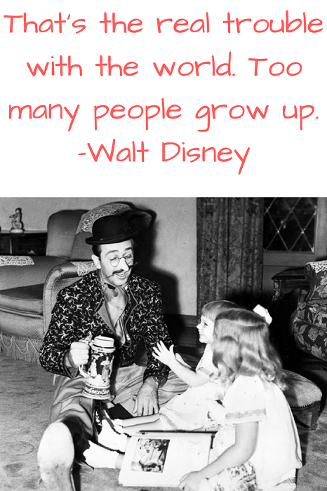 That's the real trouble with the world. Too many people grow up. –Walt Disney
