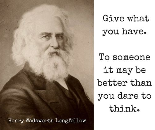 Give what you have. To someone it may be better than you dare to think. — Henry Wadsworth Longfellow