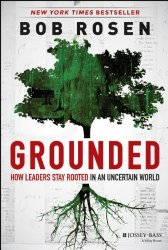 Grounded: How Leaders Stay Rooted in an Uncertain World – Bob Rosen