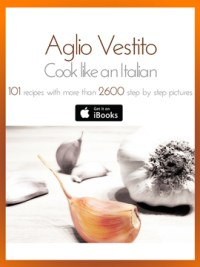 Aglio Vestito: Cook like an Italian! 101 recipes with more than 2600 step by step pictures