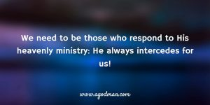 we need to be those who respond to His heavenly ministry: He always intercedes for us!