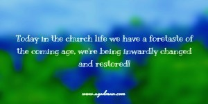 today in the church life we have a foretaste of the coming age, we're being inwardly changed and restored!
