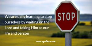 we are daily learning to stop ourselves by waiting on the Lord and taking Him as our life and person