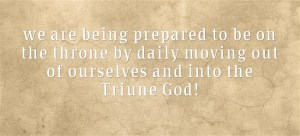 we are being prepared to be on the throne by daily moving out of ourselves and into the Triune God!
