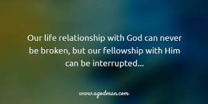 our life relationship with God can never be broken, but our fellowship with Him can be interrupted…