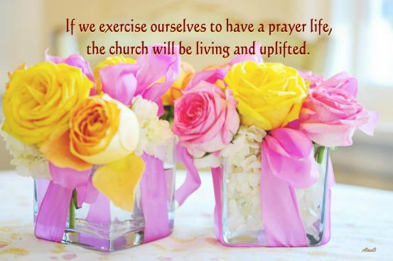 If we exercise ourselves to have a prayer life, the church will be living and uplifted.