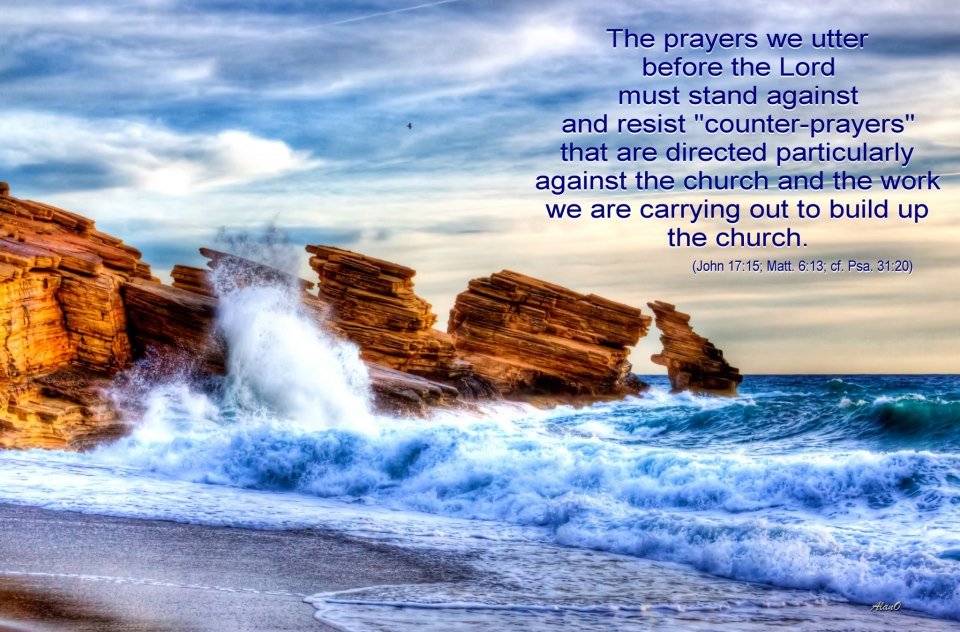 "The prayers we utter before the Lord must stand against and resist ""counter-prayers"" that are directed particularly against the church and the work we are carrying out to build up the church (John 17:15; Matt. 6:13; cf. Psa. 31:20)."