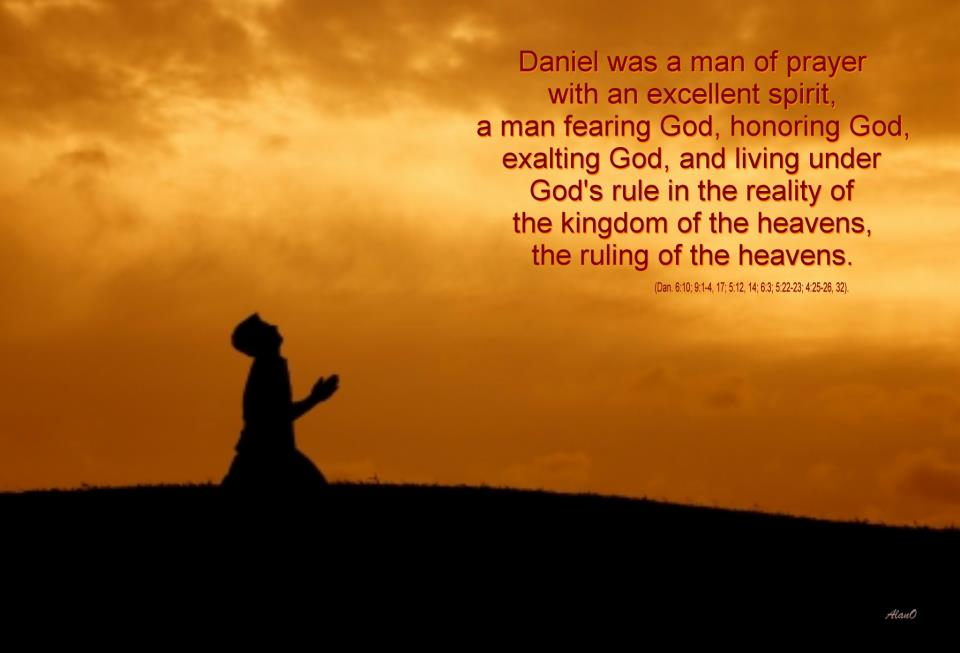 Daniel was a man of prayer with an excellent spirit, a man fearing God, honoring God, exalting God, and living under God's rule in the reality of the kingdom of the heavens, the ruling of the heavens.