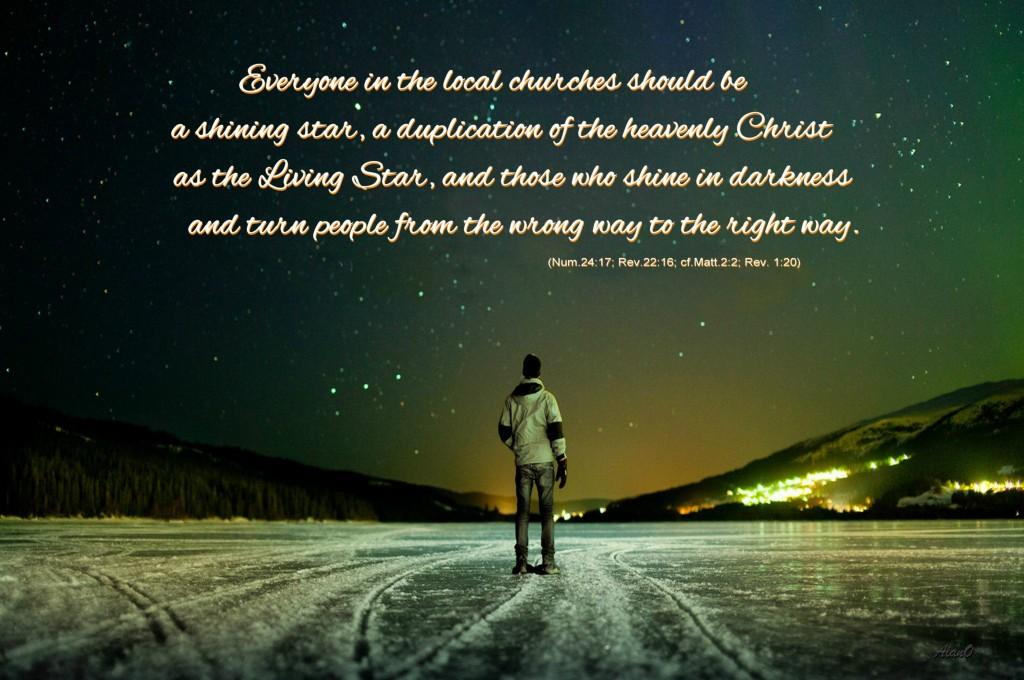 Todos los miembros de las iglesias locales deben ser una estrella resplandeciente, una duplicación del Cristo celestial como la Estrella viviente (Nm. 24:17; Apocalipsis 22:16; Cf Mt 2:2.), las estrellas son los que resplandecen en la oscuridad y hacen volver a las personas del camino equivocado al camino correcto (Rev. 1:20).