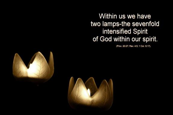 Within us we have two lamps—the sevenfold intensified Spirit of God within our spirit (Prov. 20:27; Rev. 4:5; 1 Cor. 6:17).