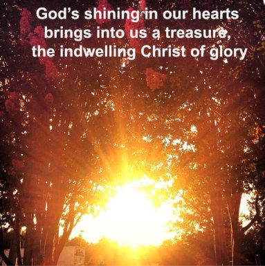 God's shining in our hearts brings into us a treasure, the indwelling Christ of glory!