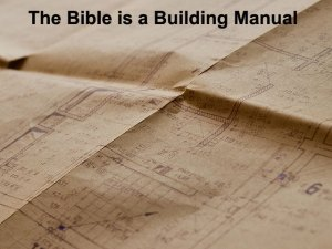 The Bible is a Building Manual, and We Can Cooperate with God for His Building