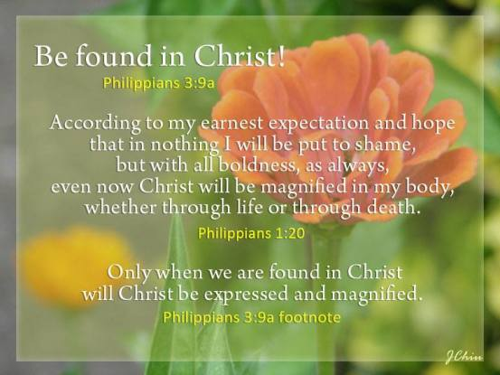 Phil. 3:9a Be Found in Christ! Phil. 1:20 According to my earnest expectation and hope that in nothing I will be put to shame, but with all boldness, as always, even now Christ will be magnified in my body, whether through life or through death.