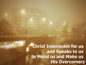 Christ Intercedes for us and Speaks to us to Mend us and Make us His Overcomers