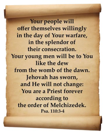 Psalm 110:3-4 Your people will offer themselves willingly in the day of Your warfare, in the splendor of their consecration. Your young men will be to You like the dew from the womb of the dawn. Jehovah has sworn, and He will not change: You are a Priest forever according to the order of Melchizedek.
