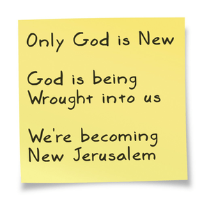Only God is New. God is being wrought into us. We are becoming the New Jerusalem!