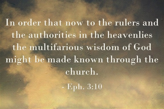 Eph. 3:10 In order that now to the rulers and the authorities in the heavenlies the multifarious wisdom of God might be made known through the church.