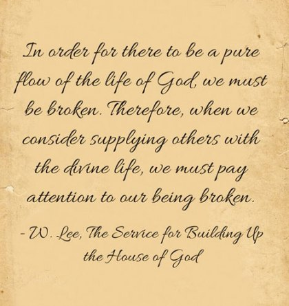 In order for there to be a pure flow of the life of God, we must be broken. Therefore, when we consider supplying others with the divine life, we must pay attention to our being broken. (Witness Lee, The Service for Building Up the House of God)