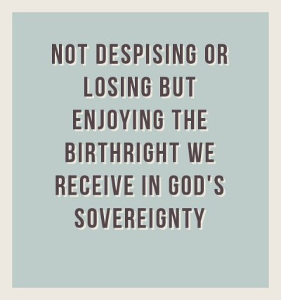 Not Despising or Losing but Enjoying the Birthright we Receive in God's Sovereignty