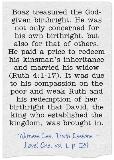 Boaz treasured the God-given birthright. He was not only concerned for his own birthright, but also for that of others. He paid a price to redeem his kinsman's inheritance and married his widow (Ruth 4:1-17). It was due to his compassion on the poor and weak Ruth and his redemption of her birthright that David, the king who established the kingdom, was brought in. (Witness Lee, Truth Lessons — Level One, vol. 1, p. 129)