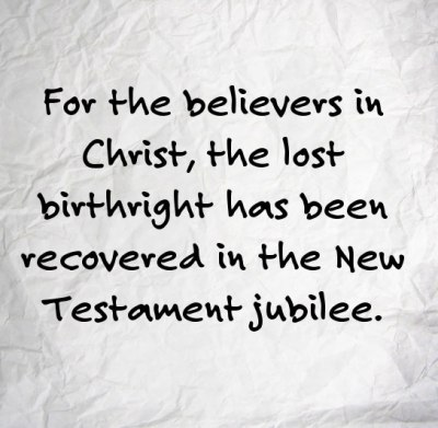 For the believers in Christ, the lost birthright has been recovered in the New Testament jubilee (Luke 4:16-19)., which is the acceptable year of the Lord, the fulfillment of the jubilee in Lev. 25.