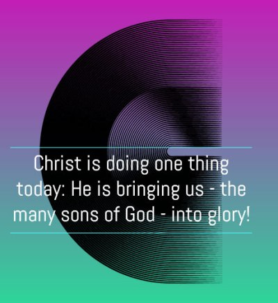 Christ is doing one thing today: He is bringing us - the many sons of God - into glory!
