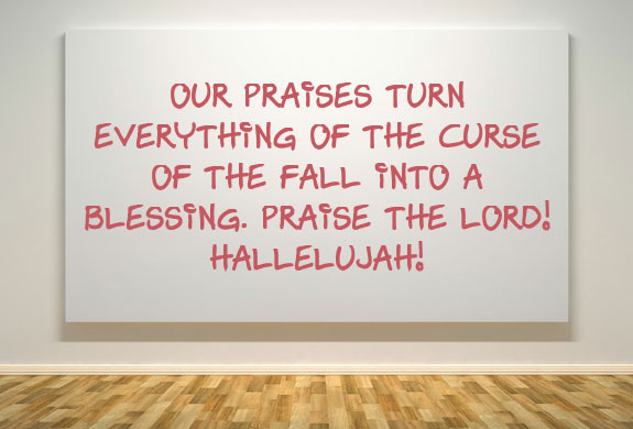 Our praises turn everything of the curse of the fall into a blessing. Praise the Lord! Hallelujah!