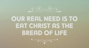 Our Real Need is to Eat Christ as the Bread of Life – He is our Daily Food Supply