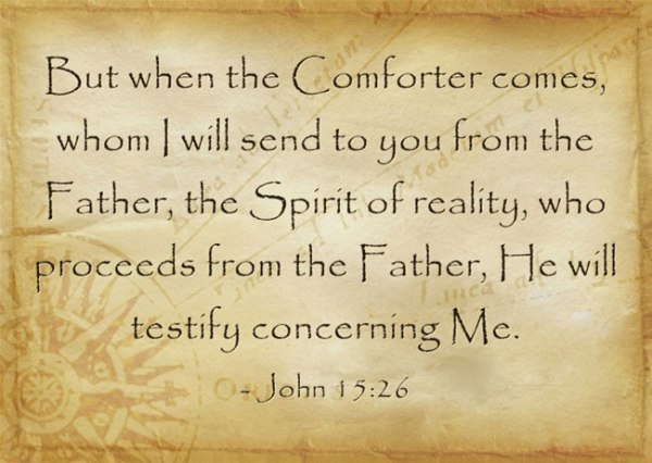 John 15:26 But when the Comforter comes, whom I will send to you from the Father, the Spirit of reality, who proceeds from the Father, He will testify concerning Me.