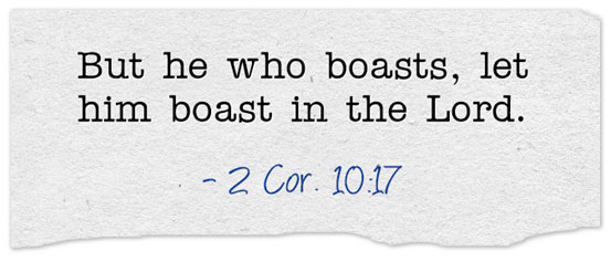 2 Cor. 10:17 But he who boasts, let him boast in the Lord.