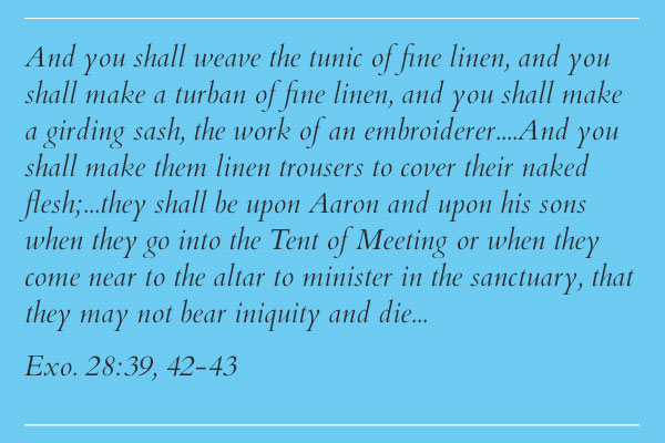 Exo. 28:39, 42-43 And you shall weave the tunic of fine linen, and you shall make a turban of fine linen, and you shall make a girding sash, the work of an embroiderer....And you shall make them linen trousers to cover their naked flesh;...they shall be upon Aaron and upon his sons when they go into the Tent of Meeting or when they come near to the altar to minister in the sanctuary, that they may not bear iniquity and die...
