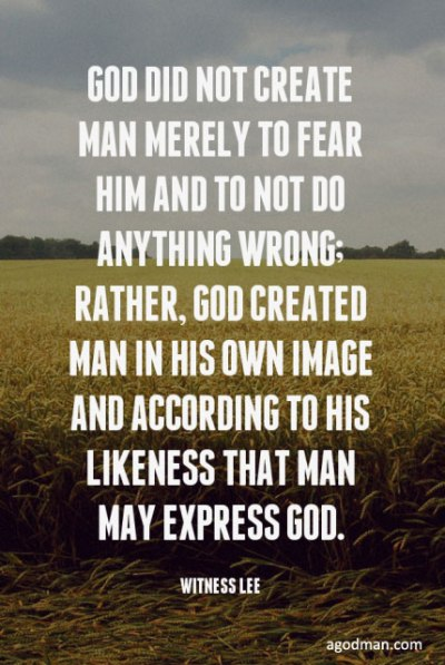 God did not create man merely to fear Him and to not do anything wrong; rather, God created man in His own image and according to His likeness that man may express God. Witness Lee