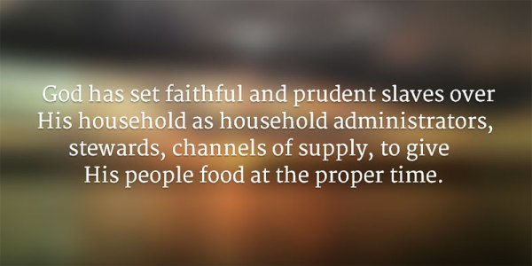 God has set faithful and prudent slaves over His household as household administrators, stewards, channels of supply, to give His people food at the proper time.