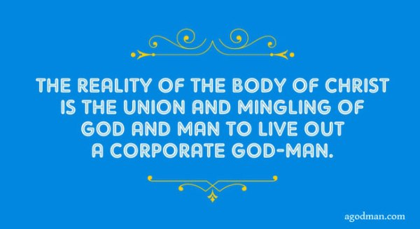 The reality of the Body of Christ is the union and mingling of God and man to live out a corporate God-man.