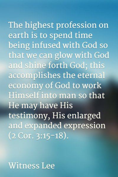 The highest profession on earth is to spend time being infused with God so that we can glow with God and shine forth God; this accomplishes the eternal economy of God to work Himself into man so that He may have His testimony, His enlarged and expanded expression (2 Cor. 3:15-18). Witness Lee