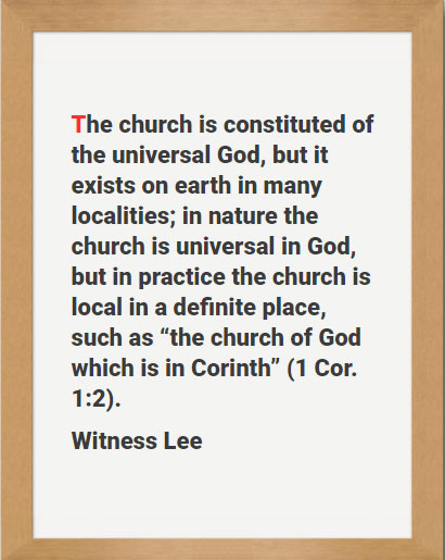 """The church is constituted of the universal God, but it exists on earth in many localities; in nature the church is universal in God, but in practice the church is local in a definite place, such as """"the church of God which is in Corinth"""" (1 Cor. 1:2). Witness Lee"""