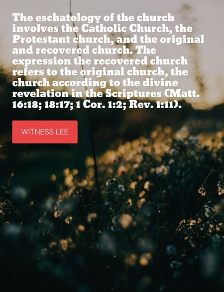 The eschatology of the church involves the Catholic Church, the Protestant church, and the original and recovered church. The expression the recovered church refers to the original church, the church according to the divine revelation in the Scriptures (Matt. 16:18; 18:17; 1 Cor. 1:2; Rev. 1:11). Witness Lee