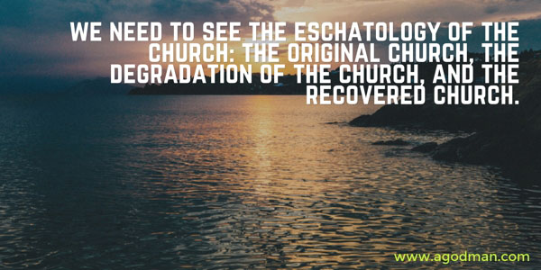 We need to see the eschatology of the church: the original church, the degradation of the church, and the recovered church.